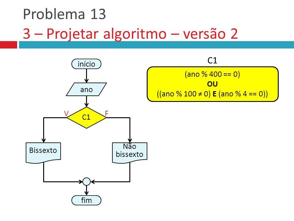 Problema 13 3 – Projetar algoritmo – versão 2 fim Não bissexto VF início ano Bissexto C1 (ano % 400 == 0) OU ((ano % 100 ≠ 0) E (ano % 4 == 0)) C1