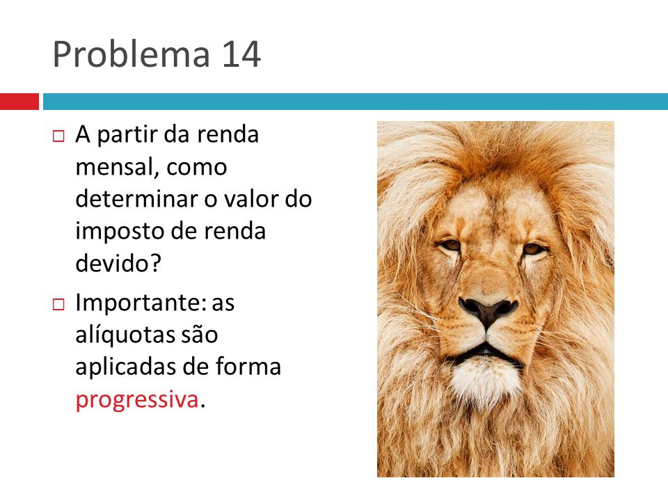 Problema 14  A partir da renda mensal, como determinar o valor do imposto de renda devido?  Importante: as alíquotas são aplicadas de forma progress