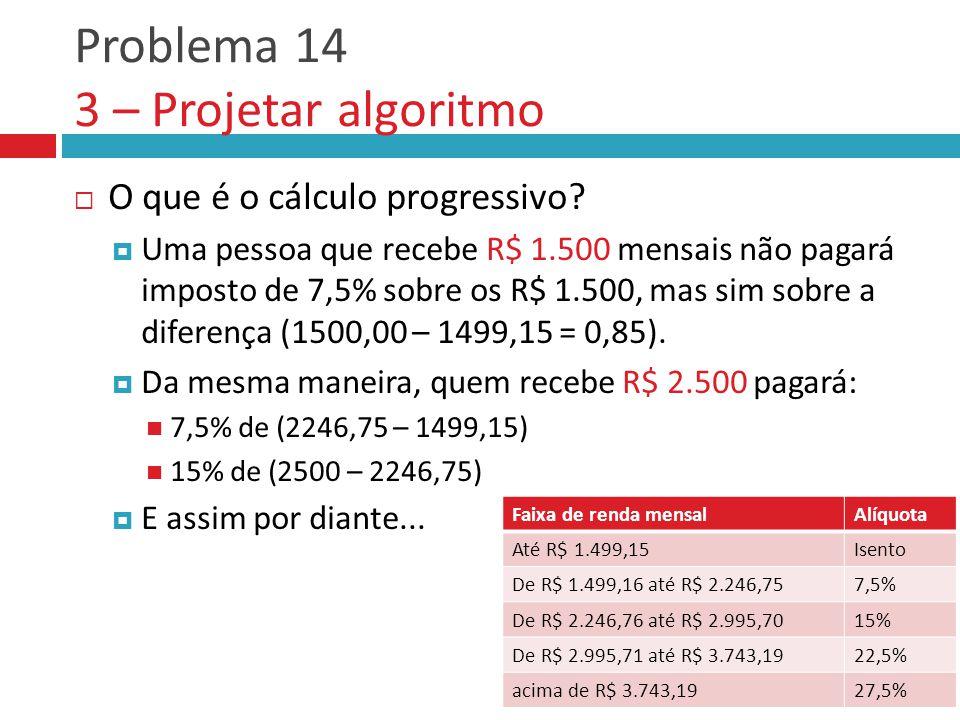 Problema 14 3 – Projetar algoritmo  O que é o cálculo progressivo?  Uma pessoa que recebe R$ 1.500 mensais não pagará imposto de 7,5% sobre os R$ 1.