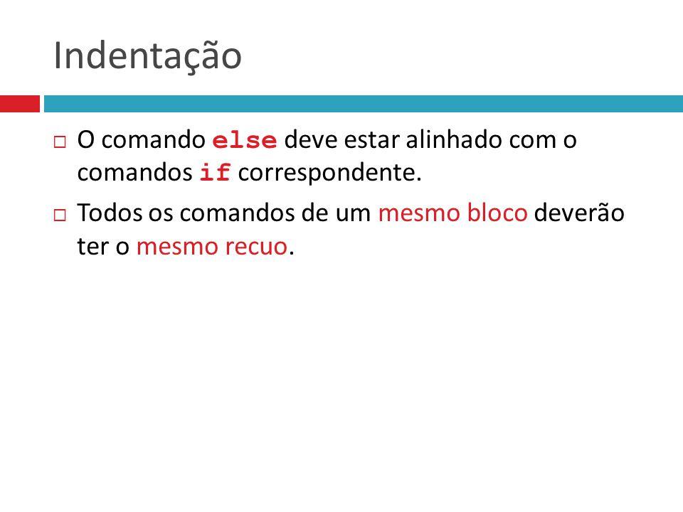 Indentação  O comando else deve estar alinhado com o comandos if correspondente.  Todos os comandos de um mesmo bloco deverão ter o mesmo recuo.