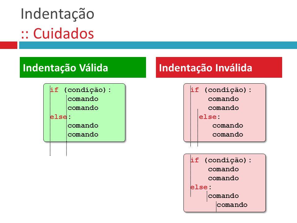 Indentação :: Cuidados Indentação VálidaIndentação Inválida if (condição): comando else: comando if (condição): comando else: comando if (condição): c