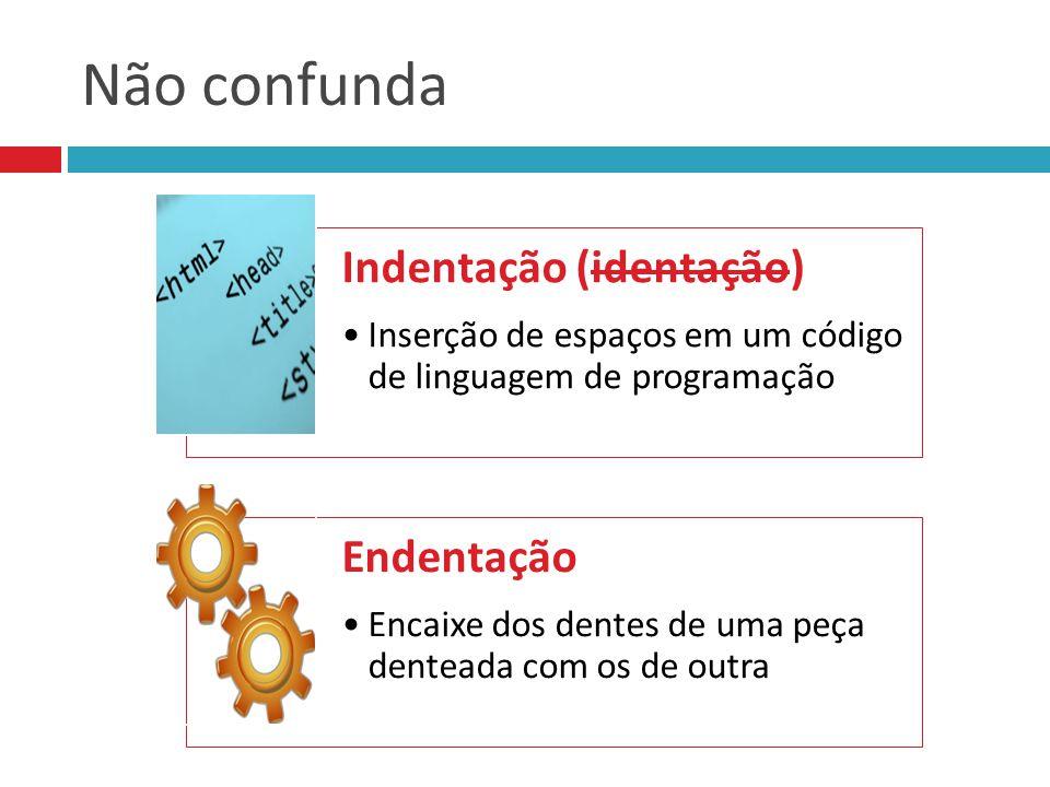 Não confunda Indentação (identação) Inserção de espaços em um código de linguagem de programação Endentação Encaixe dos dentes de uma peça denteada co