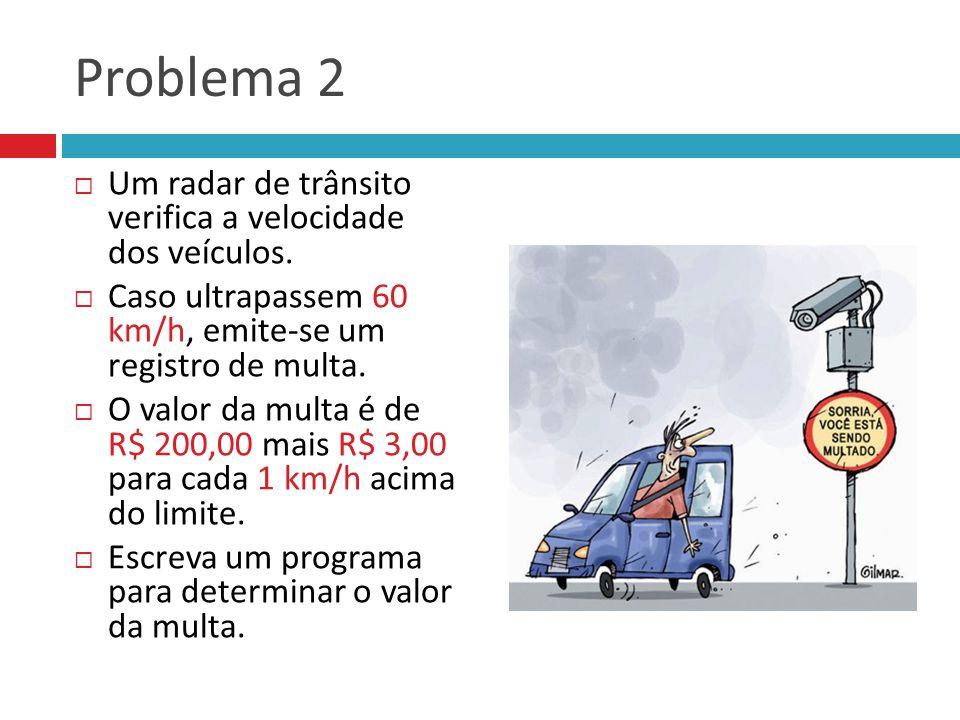 Problema 2  Um radar de trânsito verifica a velocidade dos veículos.  Caso ultrapassem 60 km/h, emite-se um registro de multa.  O valor da multa é