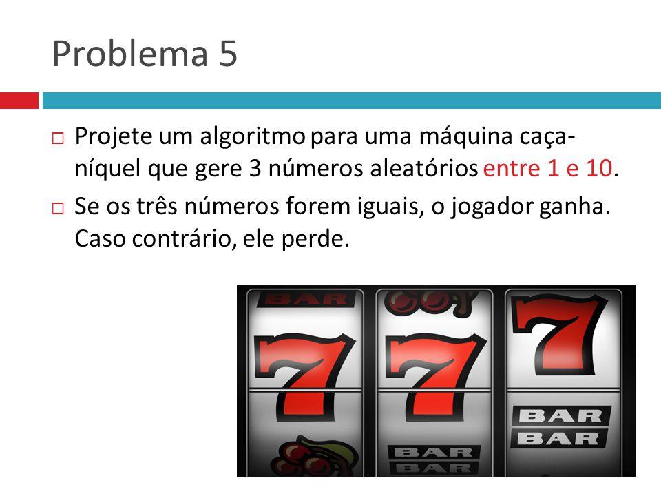 Problema 5  Projete um algoritmo para uma máquina caça- níquel que gere 3 números aleatórios entre 1 e 10.  Se os três números forem iguais, o jogad