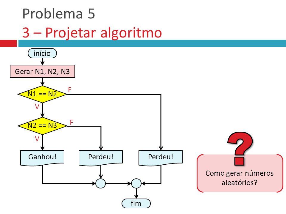 Problema 5 3 – Projetar algoritmo V F F início Gerar N1, N2, N3 Ganhou! fim N1 == N2 Perdeu! N2 == N3 V Como gerar números aleatórios?