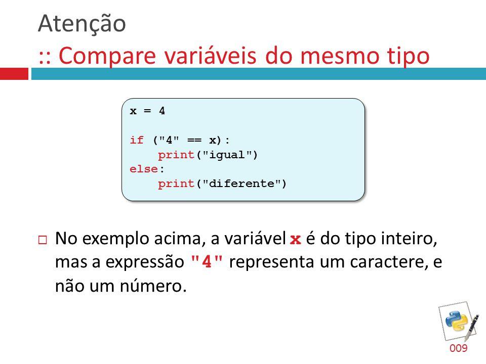 Atenção :: Compare variáveis do mesmo tipo  No exemplo acima, a variável x é do tipo inteiro, mas a expressão
