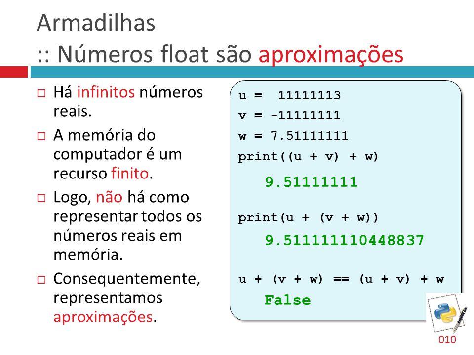 Armadilhas :: Números float são aproximações  Há infinitos números reais.  A memória do computador é um recurso finito.  Logo, não há como represen