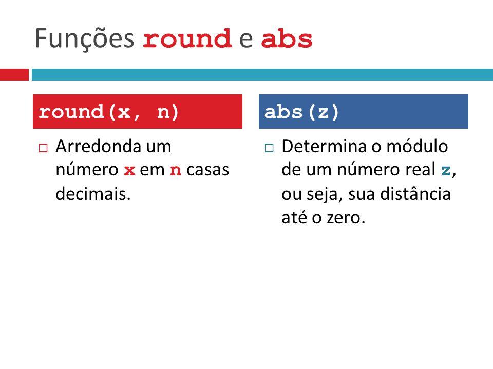Funções round e abs  Arredonda um número x em n casas decimais.  Determina o módulo de um número real z, ou seja, sua distância até o zero. round(x,