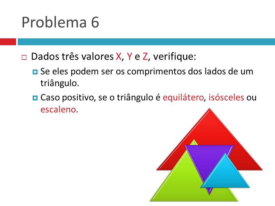 Problema 6  Dados três valores X, Y e Z, verifique:  Se eles podem ser os comprimentos dos lados de um triângulo.  Caso positivo, se o triângulo é