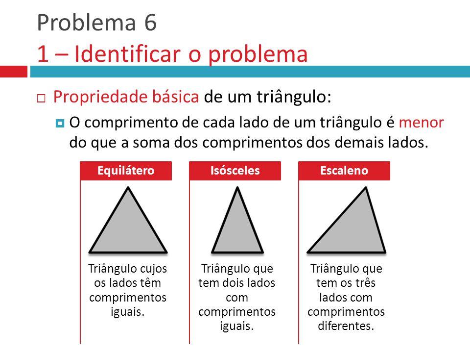 Problema 6 1 – Identificar o problema  Propriedade básica de um triângulo:  O comprimento de cada lado de um triângulo é menor do que a soma dos com