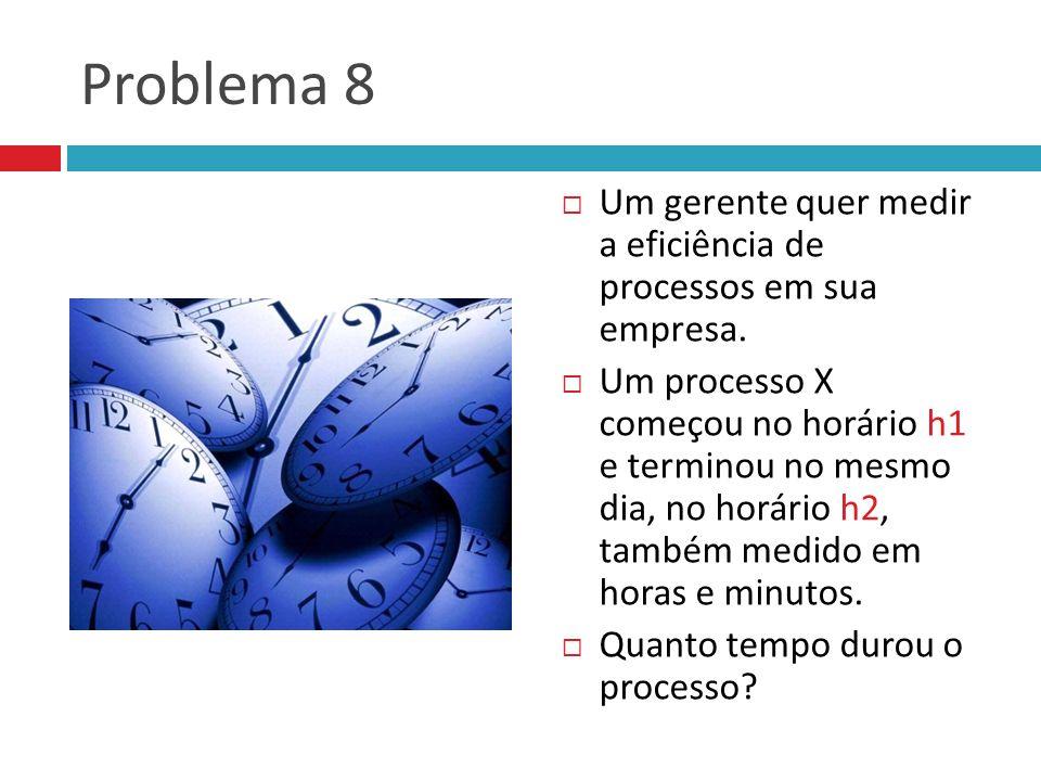 Problema 8  Um gerente quer medir a eficiência de processos em sua empresa.  Um processo X começou no horário h1 e terminou no mesmo dia, no horário