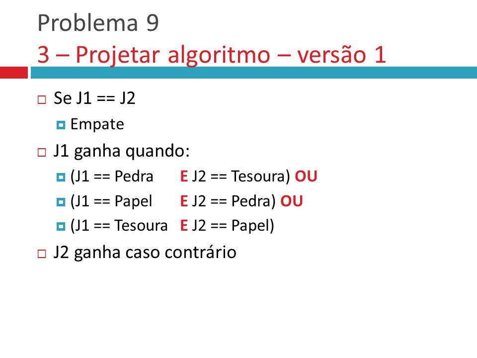Problema 9 3 – Projetar algoritmo – versão 1  Se J1 == J2  Empate  J1 ganha quando:  (J1 == Pedra E J2 == Tesoura) OU  (J1 == Papel E J2 == Pedra