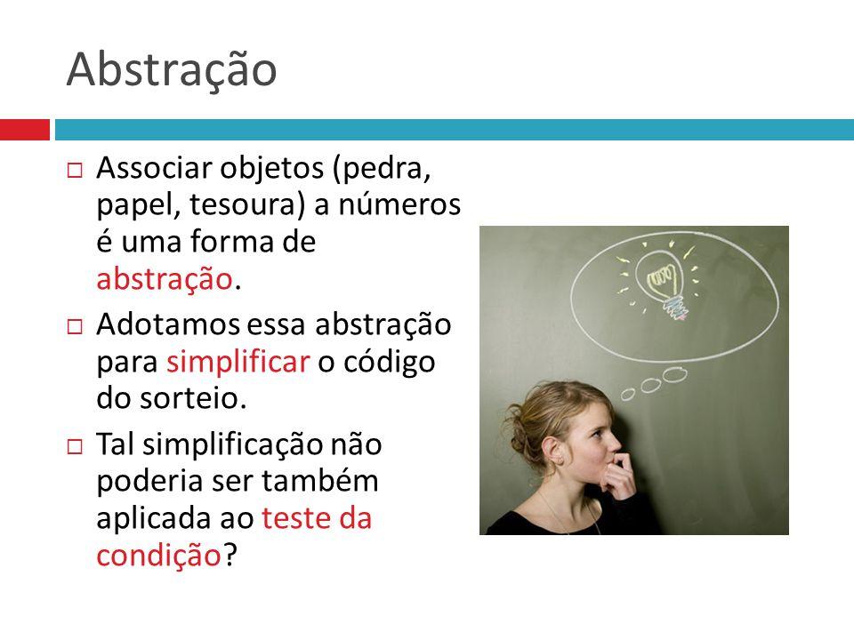 Abstração  Associar objetos (pedra, papel, tesoura) a números é uma forma de abstração.  Adotamos essa abstração para simplificar o código do sortei