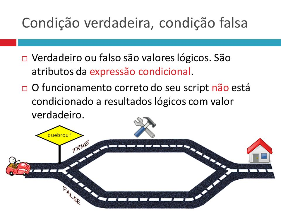 Condição verdadeira, condição falsa  Verdadeiro ou falso são valores lógicos. São atributos da expressão condicional.  O funcionamento correto do se