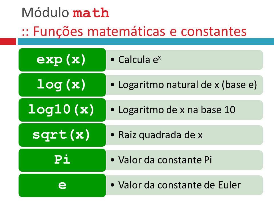 Módulo math :: Funções matemáticas e constantes Calcula e x exp(x) Logaritmo natural de x (base e) log(x) Logaritmo de x na base 10 log10(x) Raiz quad