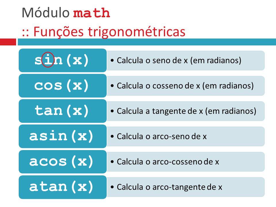 Módulo math :: Funções trigonométricas Calcula o seno de x (em radianos) sin(x) Calcula o cosseno de x (em radianos) cos(x) Calcula a tangente de x (e