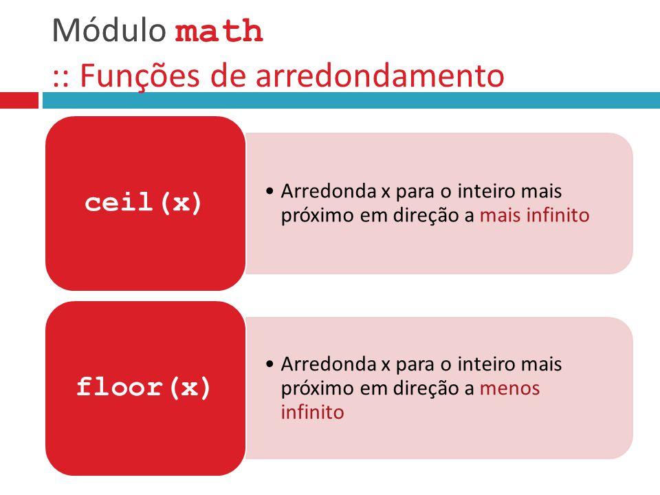 Módulo math :: Funções de arredondamento Arredonda x para o inteiro mais próximo em direção a mais infinito ceil(x) Arredonda x para o inteiro mais pr