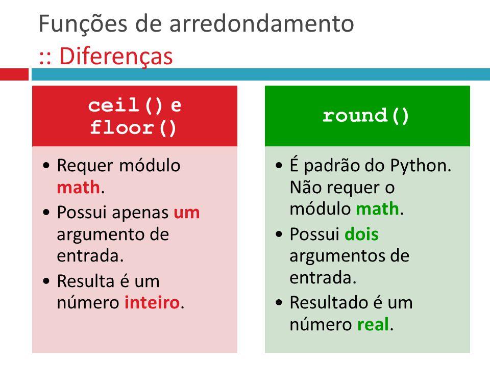 Funções de arredondamento :: Diferenças ceil() e floor() Requer módulo math. Possui apenas um argumento de entrada. Resulta é um número inteiro. round