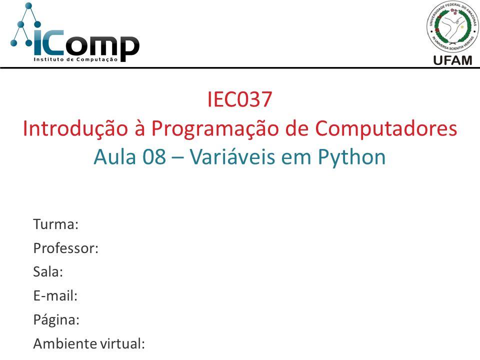 IEC037 Introdução à Programação de Computadores Aula 08 – Variáveis em Python Turma: Professor: Sala: E-mail: Página: Ambiente virtual: