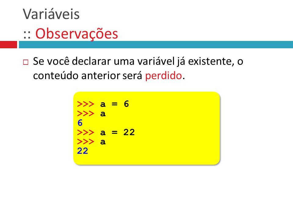 Variáveis :: Observações  Se você declarar uma variável já existente, o conteúdo anterior será perdido. >>> a = 6 >>> a 6 >>> a = 22 >>> a 22 >>> a =