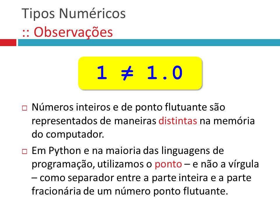 Tipos Numéricos :: Observações  Números inteiros e de ponto flutuante são representados de maneiras distintas na memória do computador.  Em Python e