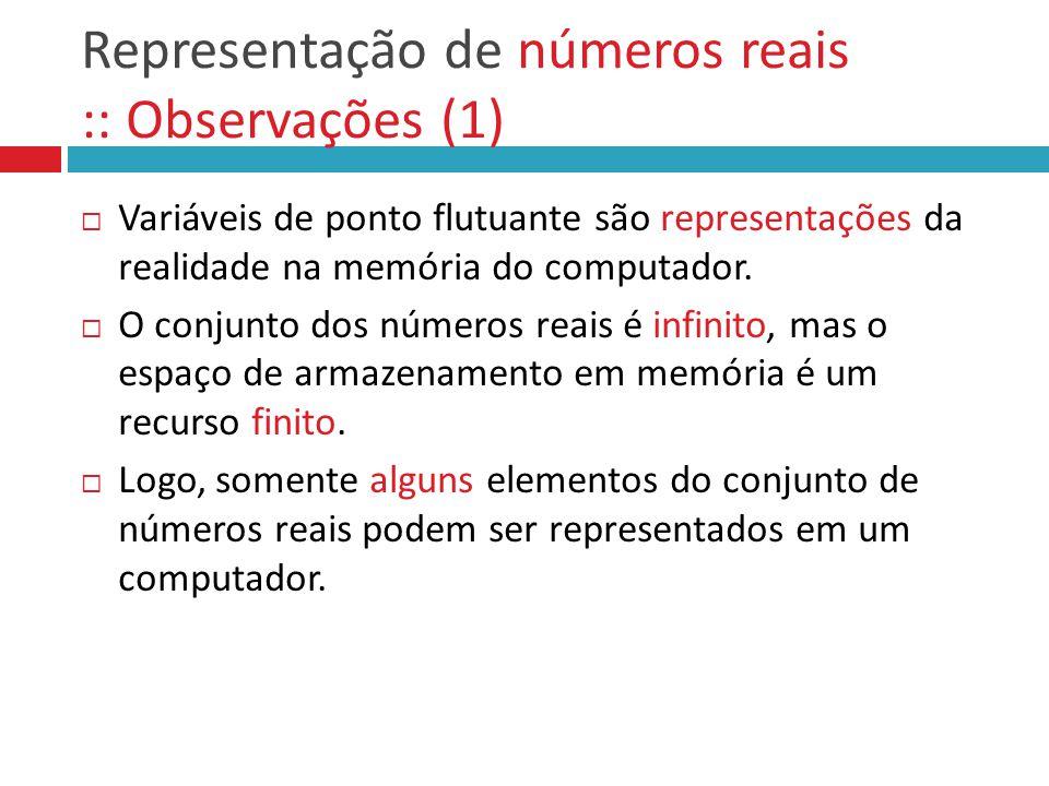 Representação de números reais :: Observações (1)  Variáveis de ponto flutuante são representações da realidade na memória do computador.  O conjunt