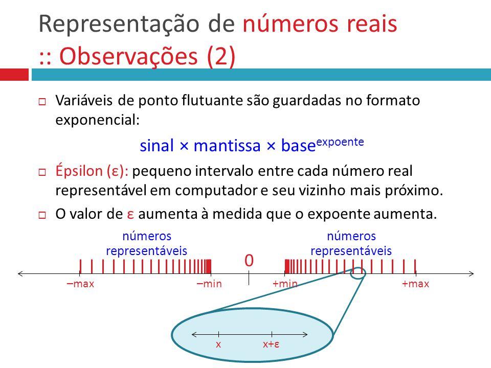 Representação de números reais :: Observações (2)  Variáveis de ponto flutuante são guardadas no formato exponencial: sinal × mantissa × base expoent