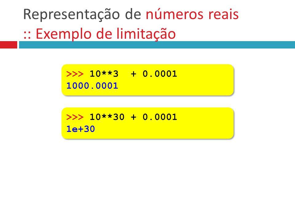 Representação de números reais :: Exemplo de limitação >>> 10**30 + 0.0001 1e+30 >>> 10**30 + 0.0001 1e+30 >>> 10**3 + 0.0001 1000.0001 >>> 10**3 + 0.