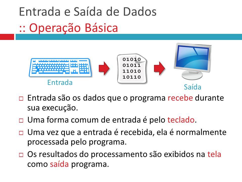 Entrada e Saída de Dados :: Operação Básica  Entrada são os dados que o programa recebe durante sua execução.  Uma forma comum de entrada é pelo tec
