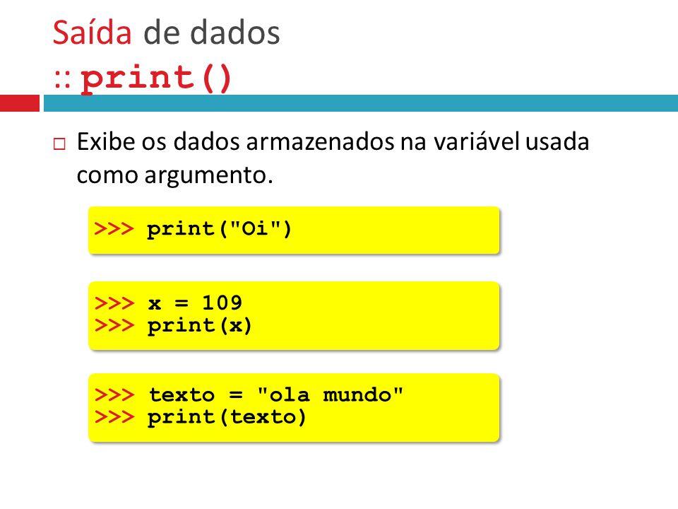 Saída de dados :: print()  Exibe os dados armazenados na variável usada como argumento. >>> x = 109 >>> print(x) >>> x = 109 >>> print(x) >>> texto =