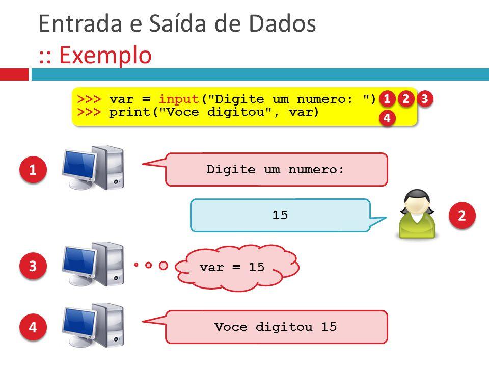 Entrada e Saída de Dados :: Exemplo Digite um numero: 1 1 15 2 2 var = 15 3 3 >>> var = input(