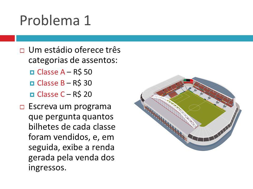 Problema 1  Um estádio oferece três categorias de assentos:  Classe A – R$ 50  Classe B – R$ 30  Classe C – R$ 20  Escreva um programa que pergun