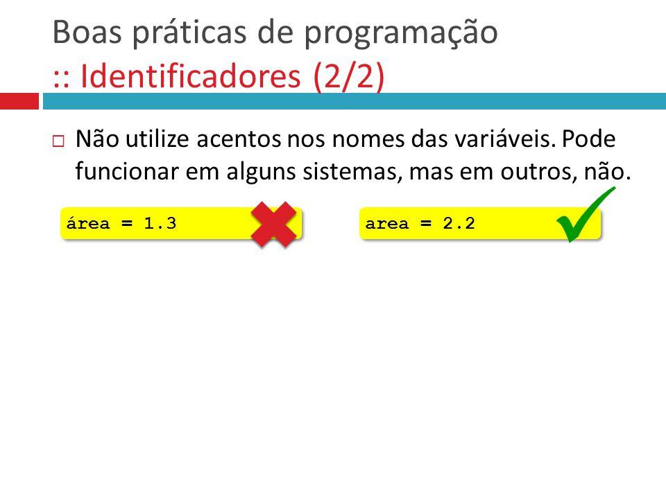 Boas práticas de programação :: Identificadores (2/2)  Não utilize acentos nos nomes das variáveis. Pode funcionar em alguns sistemas, mas em outros,