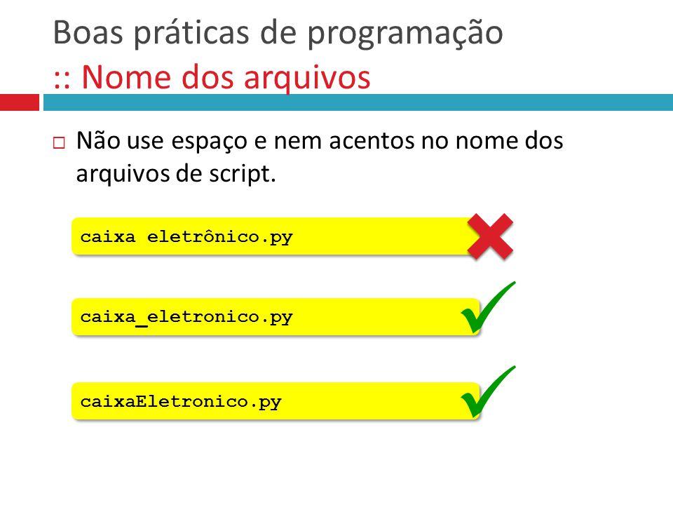 Boas práticas de programação :: Nome dos arquivos  Não use espaço e nem acentos no nome dos arquivos de script. caixa_eletronico.py caixa eletrônico.