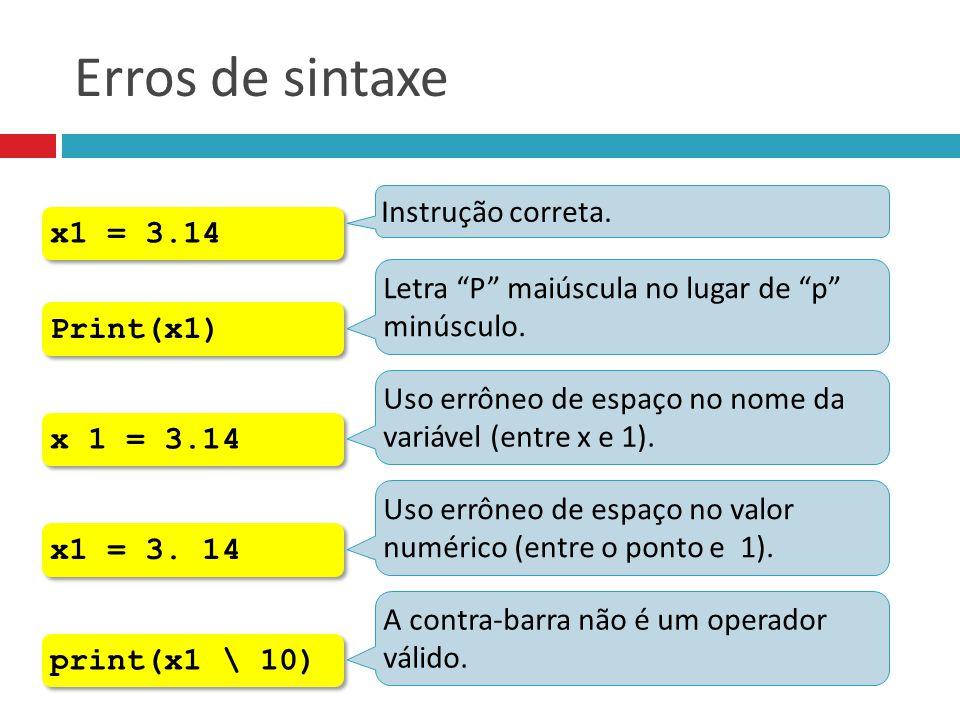 """Erros de sintaxe x1 = 3.14 Instrução correta. Print(x1) Letra """"P"""" maiúscula no lugar de """"p"""" minúsculo. x 1 = 3.14 Uso errôneo de espaço no nome da var"""