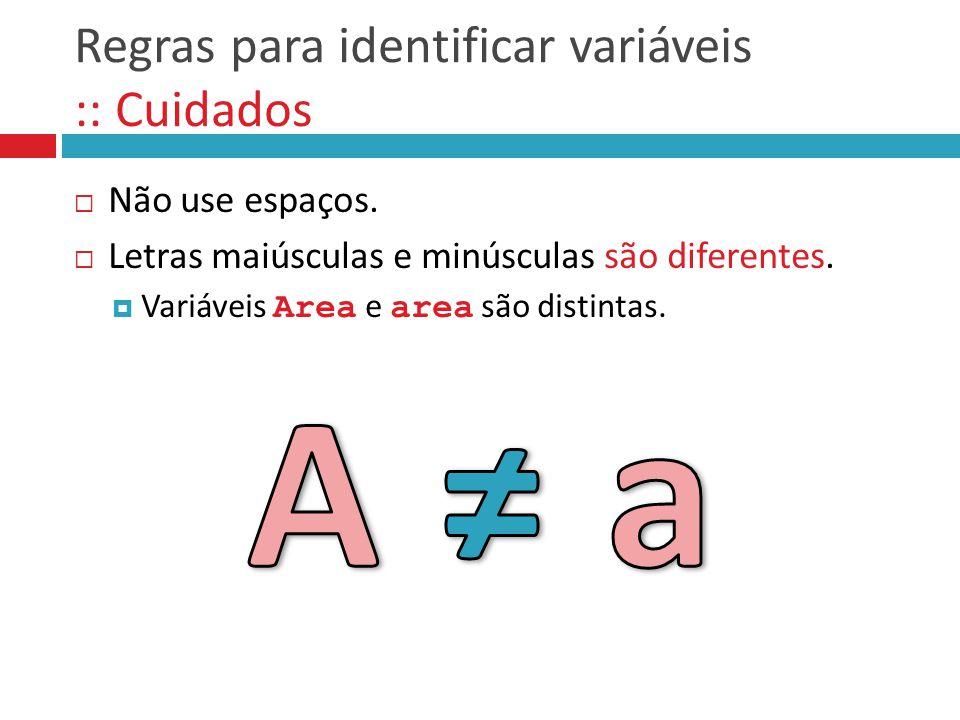 Regras para identificar variáveis :: Cuidados  Não use espaços.  Letras maiúsculas e minúsculas são diferentes.  Variáveis Area e area são distinta