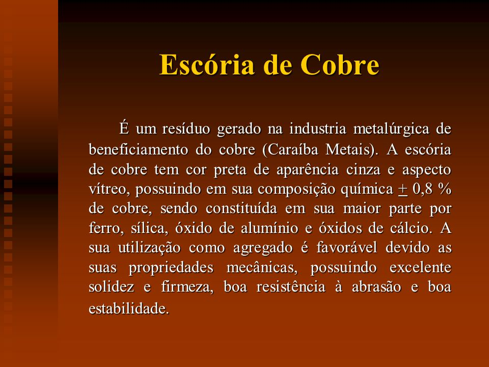 Escória de Cobre É um resíduo gerado na industria metalúrgica de beneficiamento do cobre (Caraíba Metais).
