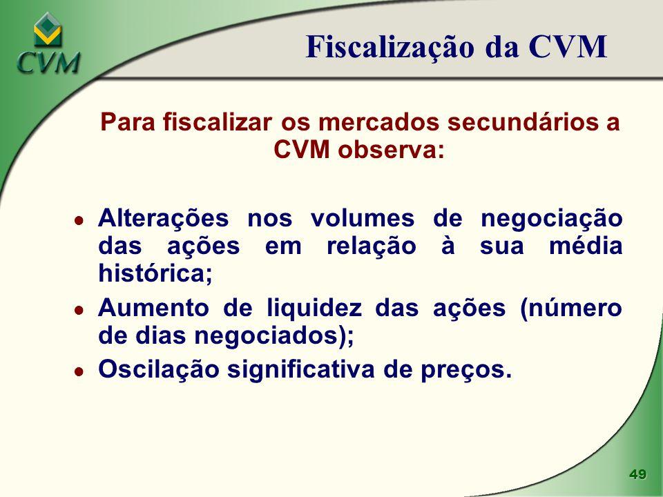 49 Para fiscalizar os mercados secundários a CVM observa: l Alterações nos volumes de negociação das ações em relação à sua média histórica; l Aumento
