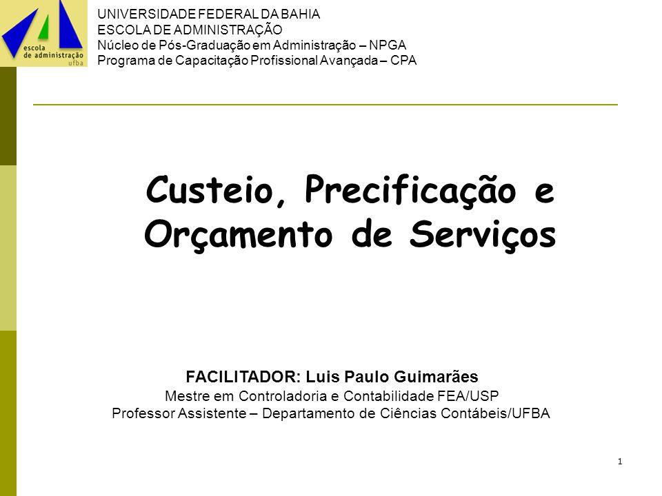 UNIVERSIDADE FEDERAL DA BAHIA ESCOLA DE ADMINISTRAÇÃO Núcleo de Pós-Graduação em Administração – NPGA Programa de Capacitação Profissional Avançada – CPA 1 Custeio, Precificação e Orçamento de Serviços FACILITADOR: Luis Paulo Guimarães Mestre em Controladoria e Contabilidade FEA/USP Professor Assistente – Departamento de Ciências Contábeis/UFBA