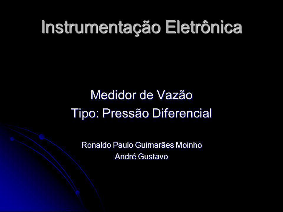 Instrumentação Eletrônica Medidor de Vazão Tipo: Pressão Diferencial Ronaldo Paulo Guimarães Moinho André Gustavo