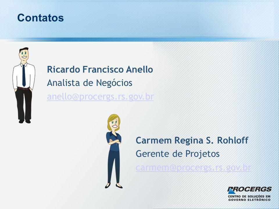 Contatos Ricardo Francisco Anello Analista de Negócios anello@procergs.rs.gov.br Carmem Regina S. Rohloff Gerente de Projetos carmem@procergs.rs.gov.b