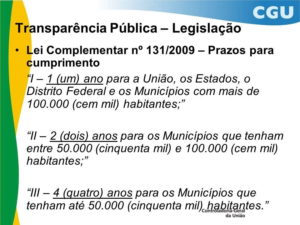 Transparência Pública – Legislação Lei Complementar nº 131/2009 – Prazos para cumprimento I – 1 (um) ano para a União, os Estados, o Distrito Federal e os Municípios com mais de 100.000 (cem mil) habitantes; II – 2 (dois) anos para os Municípios que tenham entre 50.000 (cinquenta mil) e 100.000 (cem mil) habitantes; III – 4 (quatro) anos para os Municípios que tenham até 50.000 (cinquenta mil) habitantes.