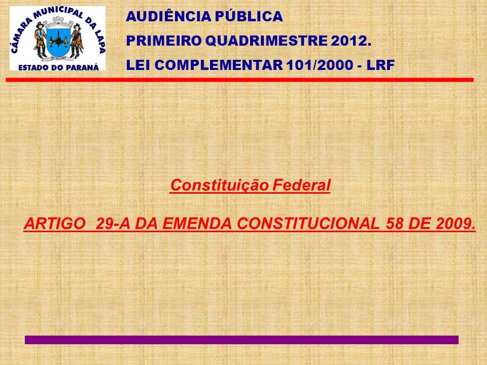 AUDIÊNCIA PÚBLICA PRIMEIRO QUADRIMESTRE 2012. LEI COMPLEMENTAR 101/2000 - LRF Constituição Federal ARTIGO 29-A DA EMENDA CONSTITUCIONAL 58 DE 2009.