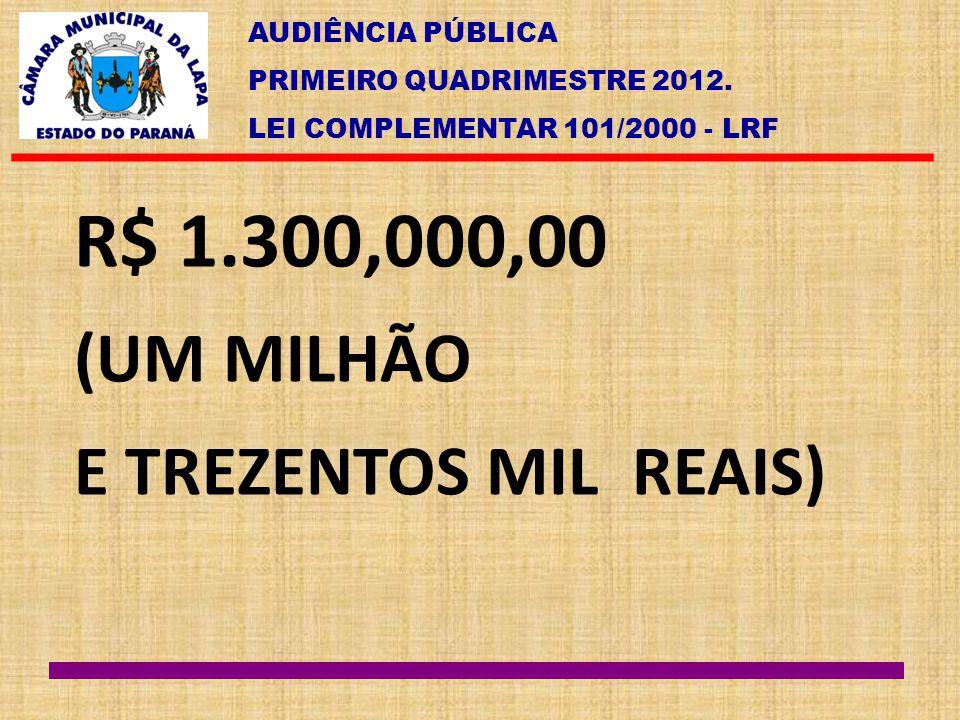 AUDIÊNCIA PÚBLICA PRIMEIRO QUADRIMESTRE 2012. LEI COMPLEMENTAR 101/2000 - LRF R$ 1.300,000,00 (UM MILHÃO E TREZENTOS MIL REAIS)