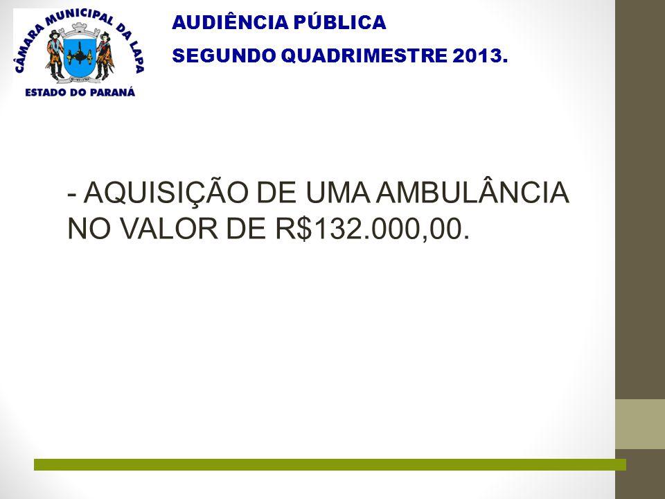 AUDIÊNCIA PÚBLICA SEGUNDO QUADRIMESTRE 2013. - AQUISIÇÃO DE UMA AMBULÂNCIA NO VALOR DE R$132.000,00.