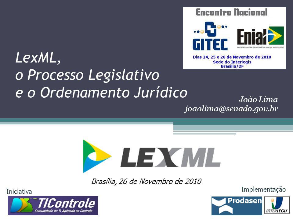 LexML, o Processo Legislativo e o Ordenamento Jurídico Brasília, 26 de Novembro de 2010 Iniciativa Implementação João Lima joaolima@senado.gov.br