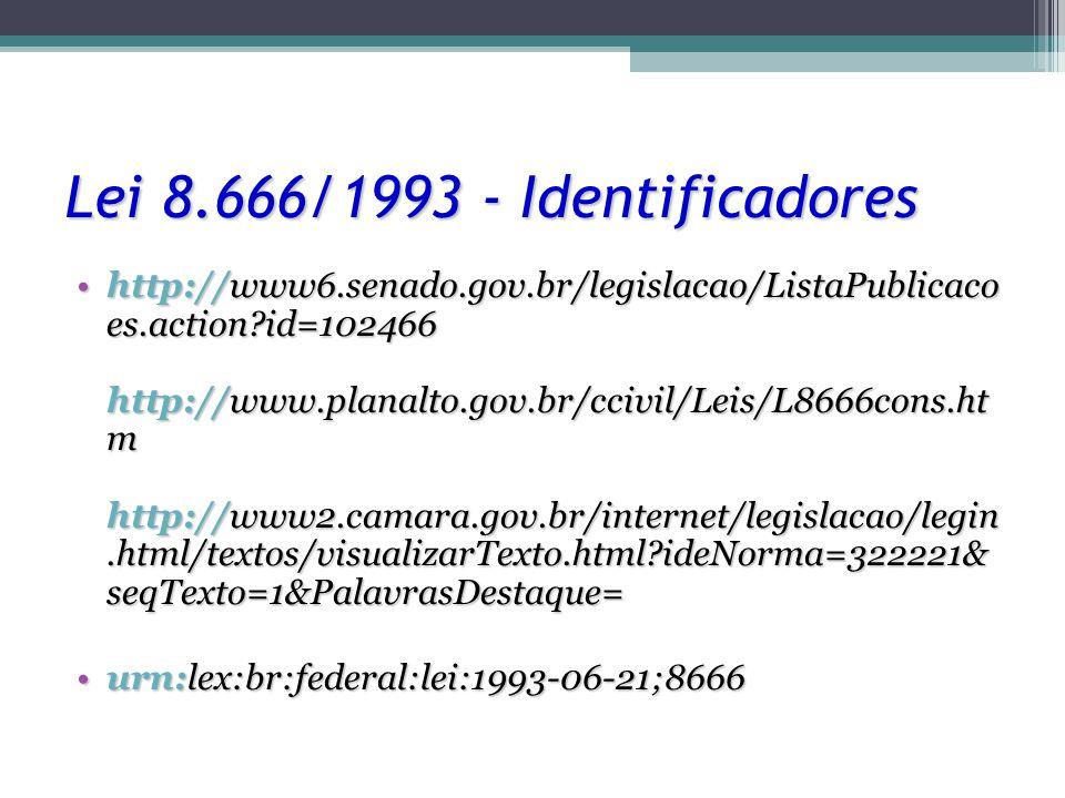 Lei 8.666/1993 - Identificadores http://www6.senado.gov.br/legislacao/ListaPublicaco es.action?id=102466 http://www.planalto.gov.br/ccivil/Leis/L8666cons.ht m http://www2.camara.gov.br/internet/legislacao/legin.html/textos/visualizarTexto.html?ideNorma=322221& seqTexto=1&PalavrasDestaque=http://www6.senado.gov.br/legislacao/ListaPublicaco es.action?id=102466 http://www.planalto.gov.br/ccivil/Leis/L8666cons.ht m http://www2.camara.gov.br/internet/legislacao/legin.html/textos/visualizarTexto.html?ideNorma=322221& seqTexto=1&PalavrasDestaque= urn:lex:br:federal:lei:1993-06-21;8666urn:lex:br:federal:lei:1993-06-21;8666