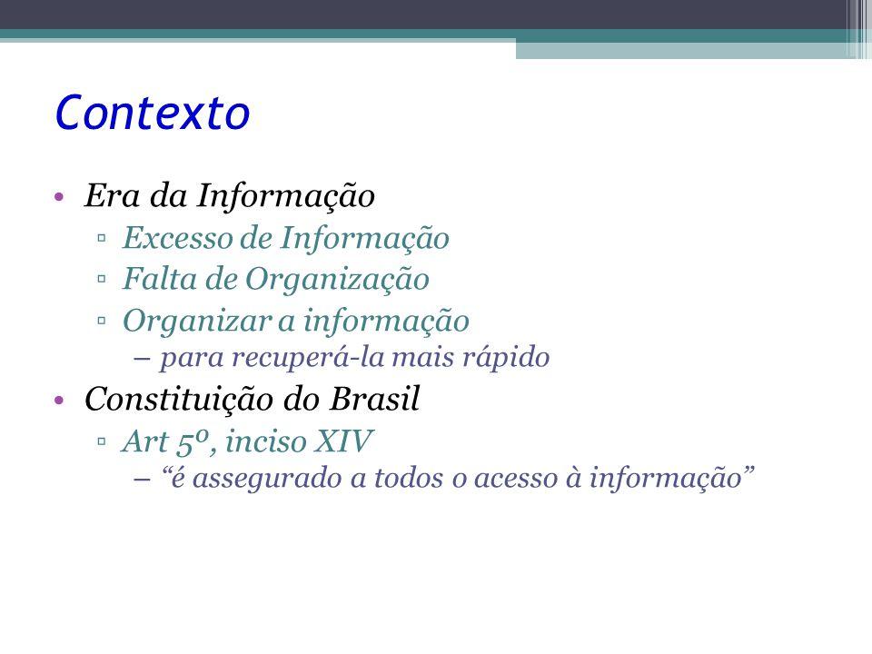 Contexto Era da Informação ▫Excesso de Informação ▫Falta de Organização ▫Organizar a informação – para recuperá-la mais rápido Constituição do Brasil ▫Art 5º, inciso XIV – é assegurado a todos o acesso à informação