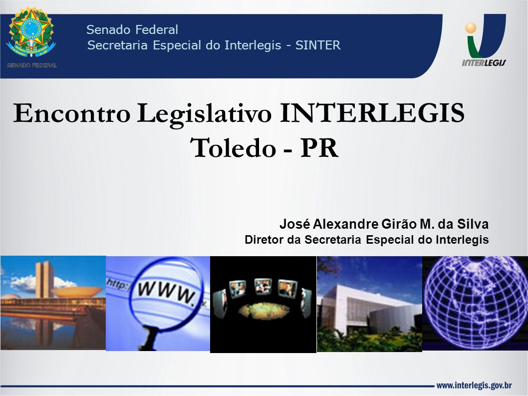 Encontro Legislativo INTERLEGIS Toledo - PR José Alexandre Girão M. da Silva Diretor da Secretaria Especial do Interlegis Senado Federal Secretaria Es