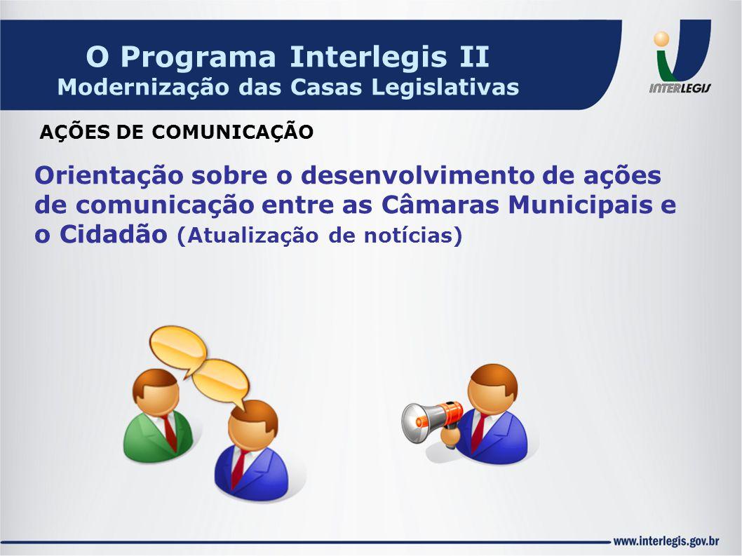 Orientação sobre o desenvolvimento de ações de comunicação entre as Câmaras Municipais e o Cidadão (Atualização de notícias) AÇÕES DE COMUNICAÇÃO O Programa Interlegis II Modernização das Casas Legislativas
